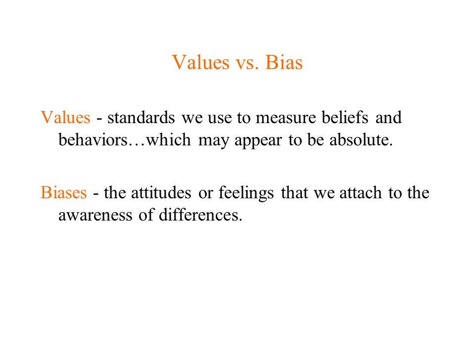 Values vs. Bias Values - standards we use to measure beliefs and behaviors…which may appear to be absolute.