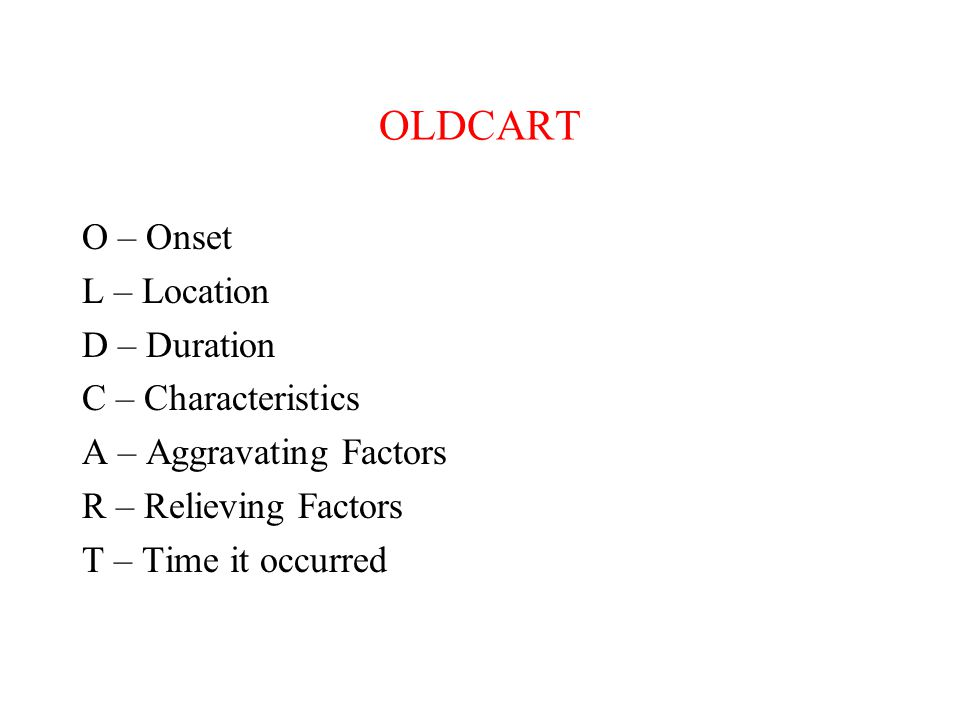 OLDCART O – Onset L – Location D – Duration C – Characteristics