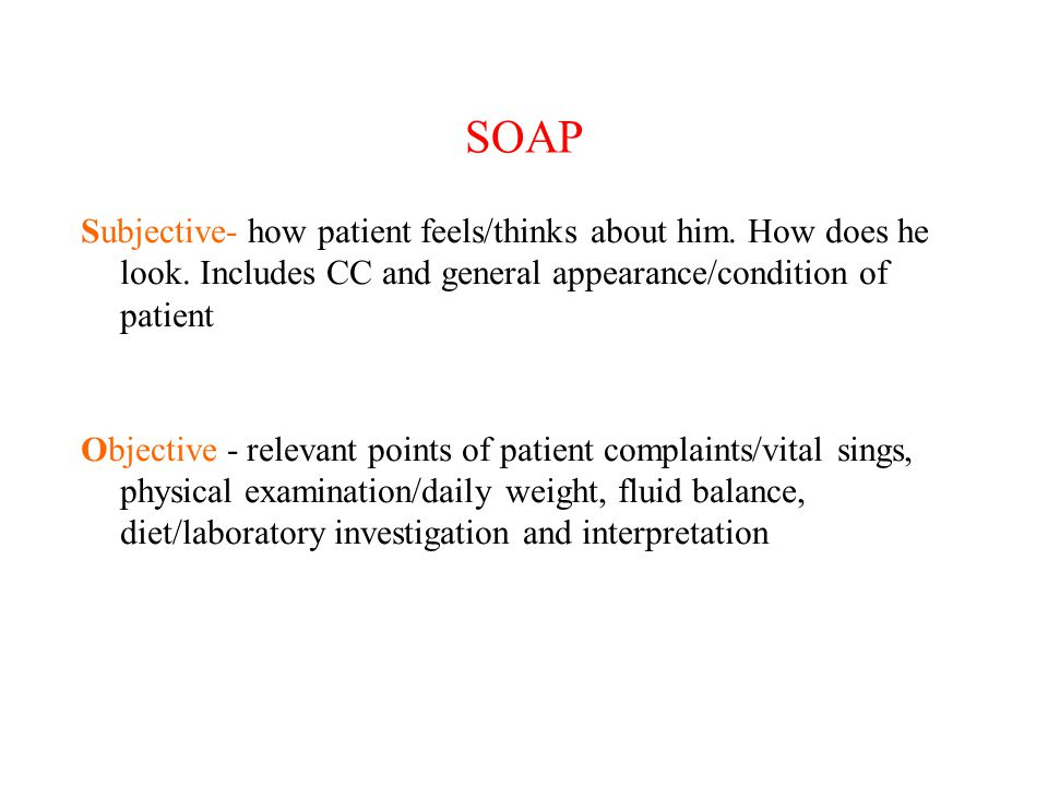 SOAP Subjective- how patient feels/thinks about him. How does he look. Includes CC and general appearance/condition of patient.