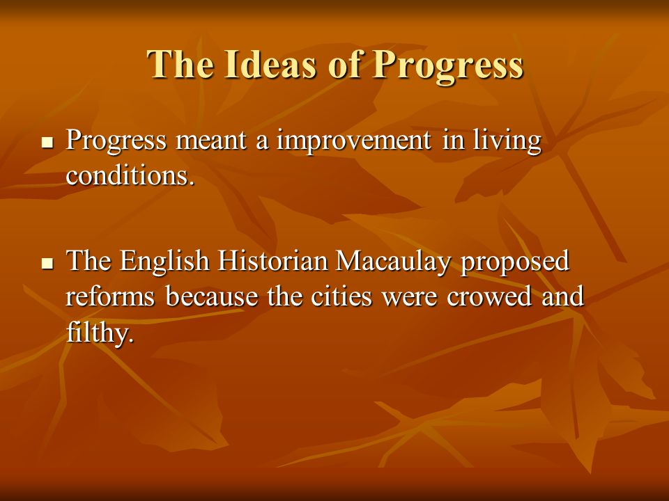 The Ideas of Progress Progress meant a improvement in living conditions.