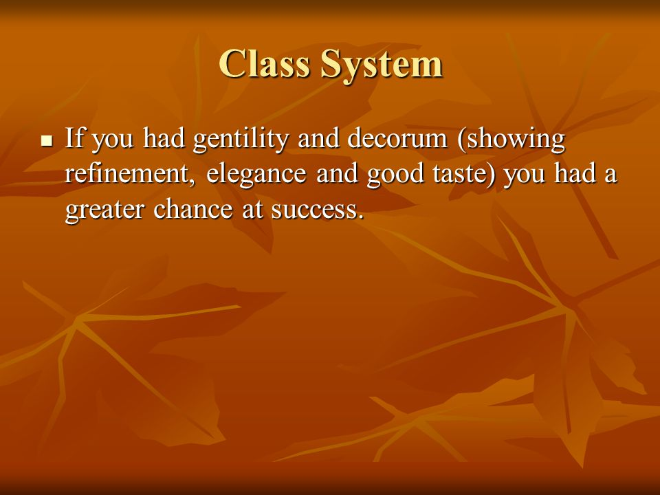 Class System If you had gentility and decorum (showing refinement, elegance and good taste) you had a greater chance at success.