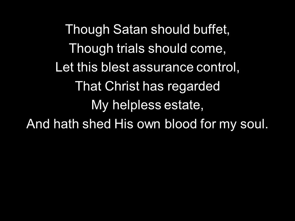 Though Satan should buffet, Though trials should come, Let this blest assurance control, That Christ has regarded My helpless estate, And hath shed His own blood for my soul.