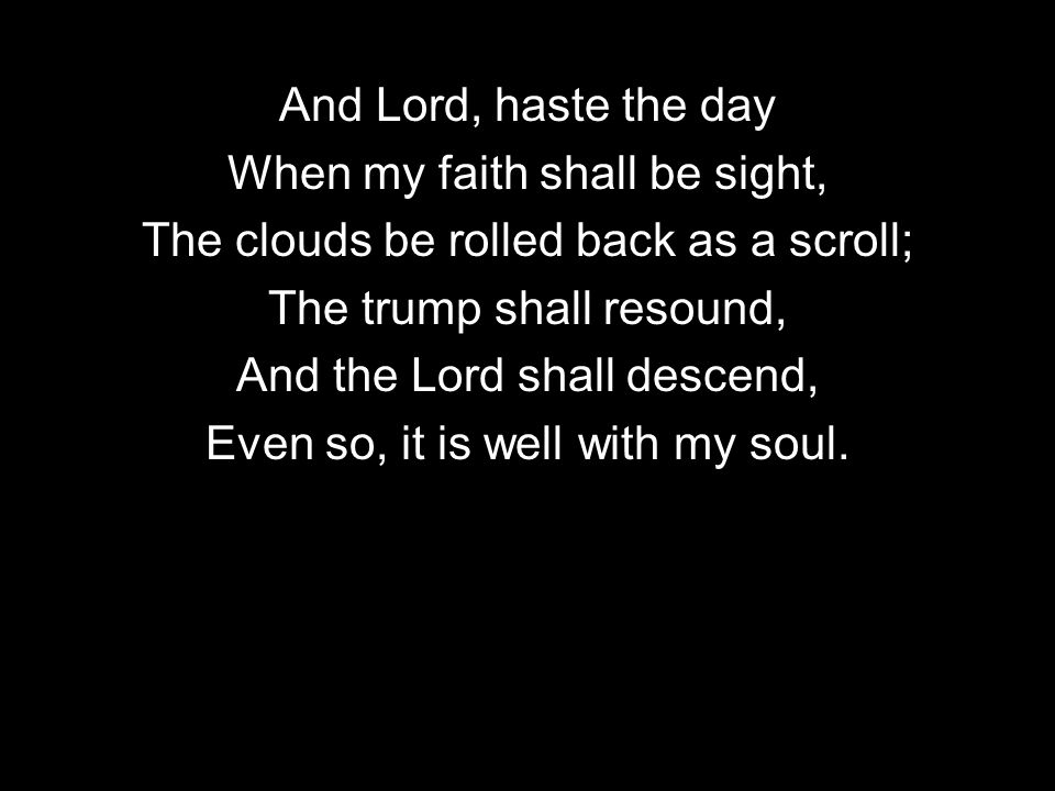 And Lord, haste the day When my faith shall be sight, The clouds be rolled back as a scroll; The trump shall resound, And the Lord shall descend, Even so, it is well with my soul.