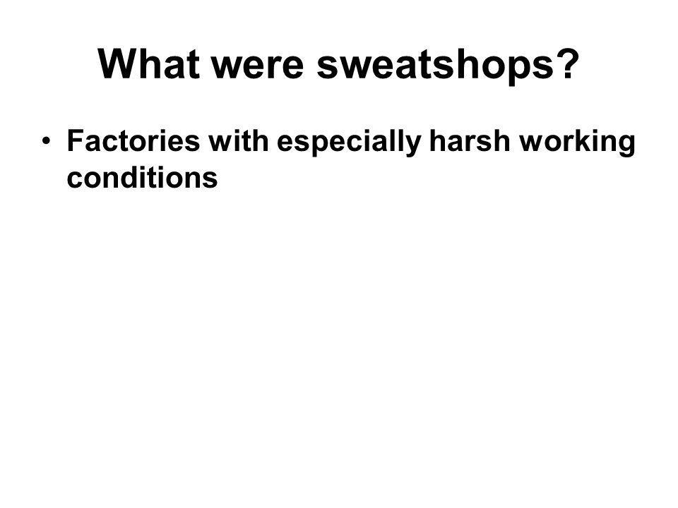 What were sweatshops Factories with especially harsh working conditions