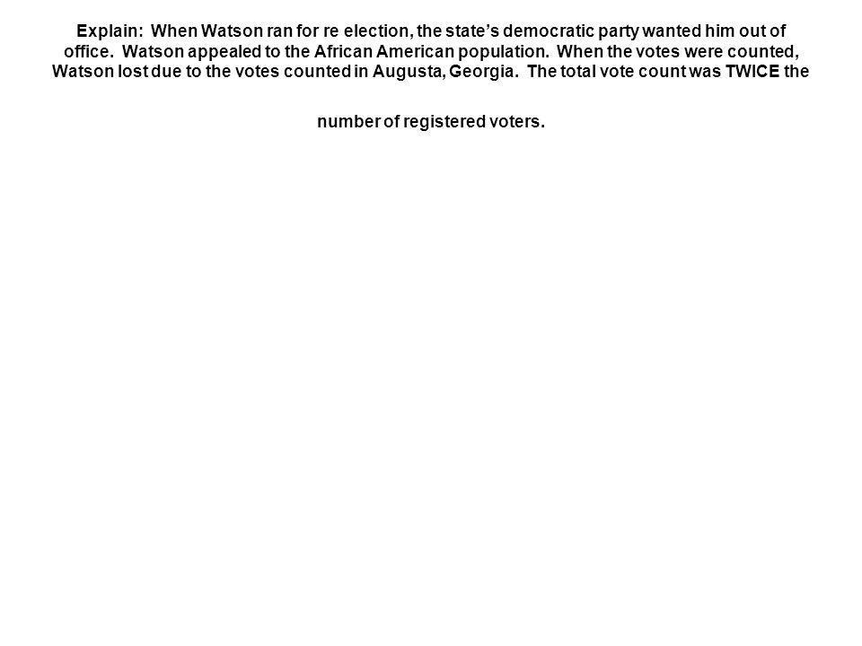 Explain: When Watson ran for re election, the state's democratic party wanted him out of office.