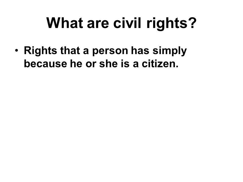 What are civil rights Rights that a person has simply because he or she is a citizen.