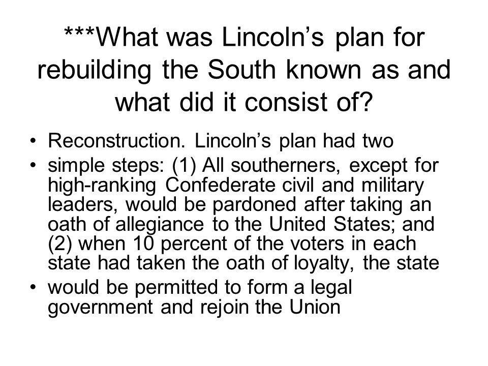 ***What was Lincoln's plan for rebuilding the South known as and what did it consist of