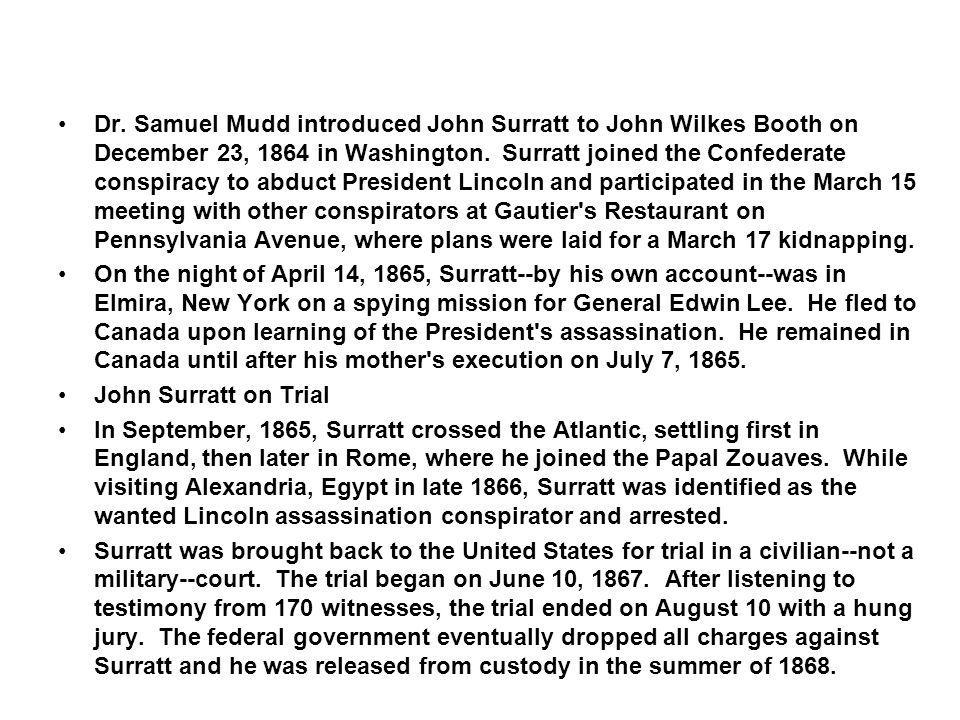 Dr. Samuel Mudd introduced John Surratt to John Wilkes Booth on December 23, 1864 in Washington. Surratt joined the Confederate conspiracy to abduct President Lincoln and participated in the March 15 meeting with other conspirators at Gautier s Restaurant on Pennsylvania Avenue, where plans were laid for a March 17 kidnapping.