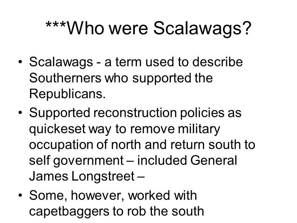 ***Who were Scalawags Scalawags - a term used to describe Southerners who supported the Republicans.
