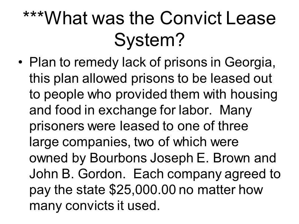 convict lease system Convict leasing was a system of penal labor practiced in the southern united states, beginning with the emancipation of slaves at the end of the american civil war in 1865, peaking around 1880, and ending in the last state, alabama, in 1928.