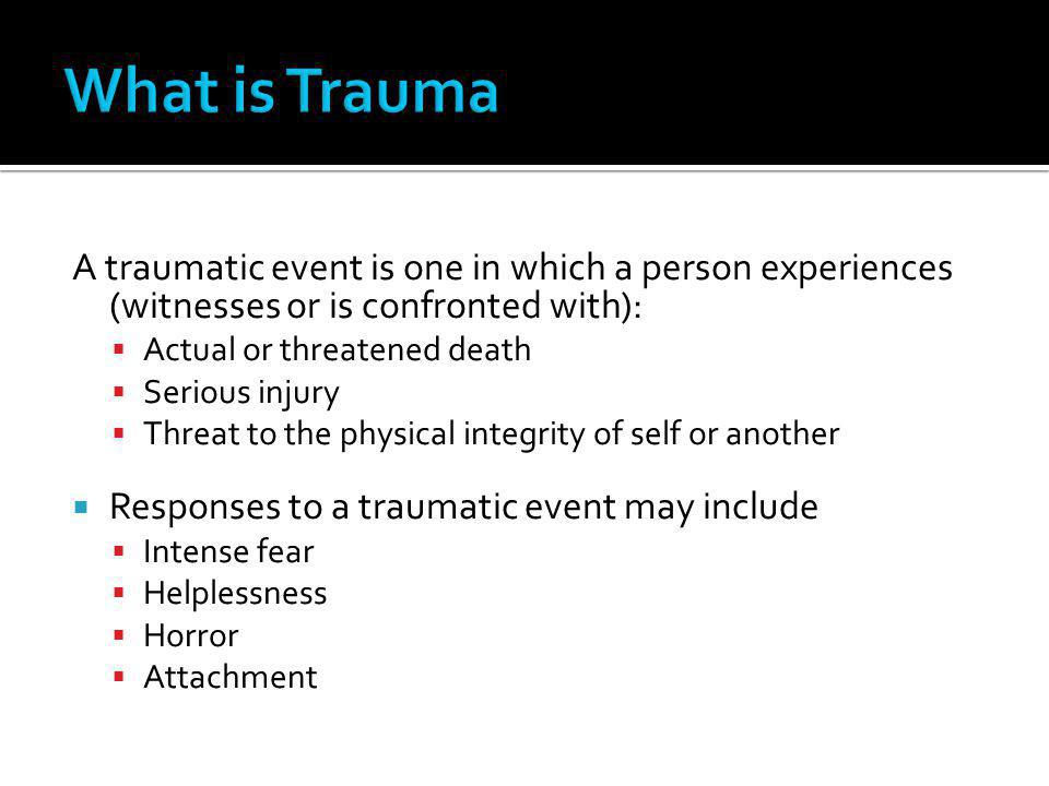 What is Trauma A traumatic event is one in which a person experiences (witnesses or is confronted with):