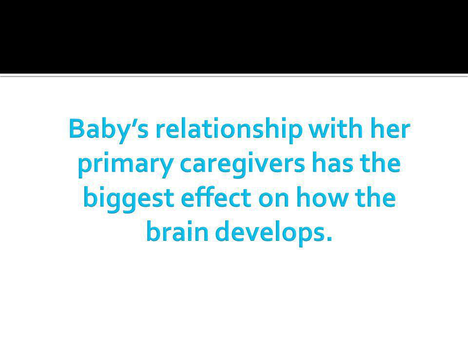 Baby's relationship with her primary caregivers has the biggest effect on how the brain develops.