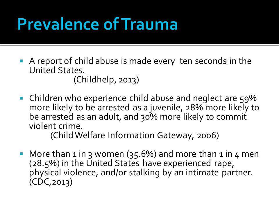 Prevalence of Trauma A report of child abuse is made every ten seconds in the United States. (Childhelp, 2013)