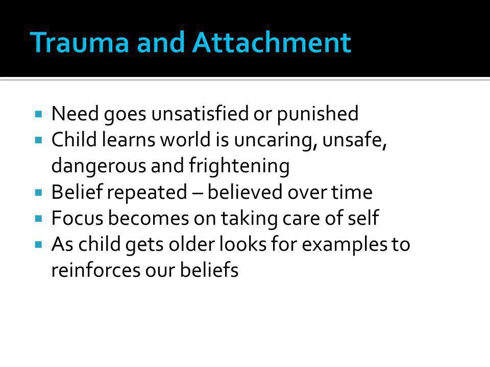 Trauma and Attachment Need goes unsatisfied or punished