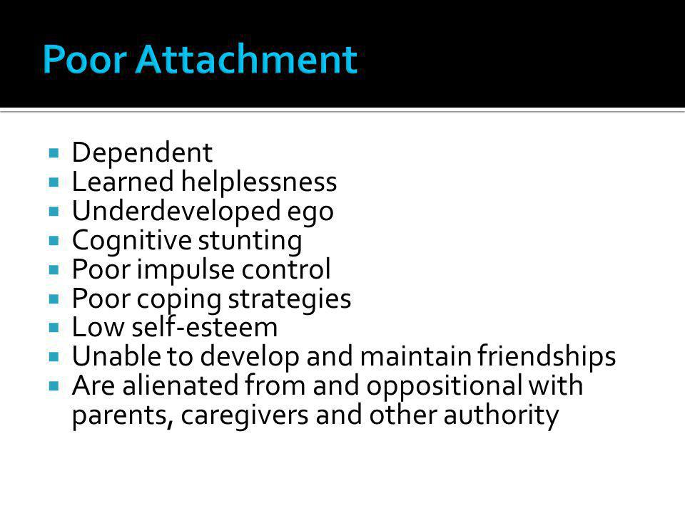 Poor Attachment Dependent Learned helplessness Underdeveloped ego