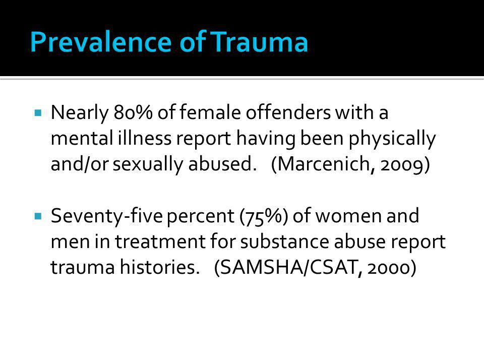 Prevalence of Trauma Nearly 80% of female offenders with a mental illness report having been physically and/or sexually abused. (Marcenich, 2009)