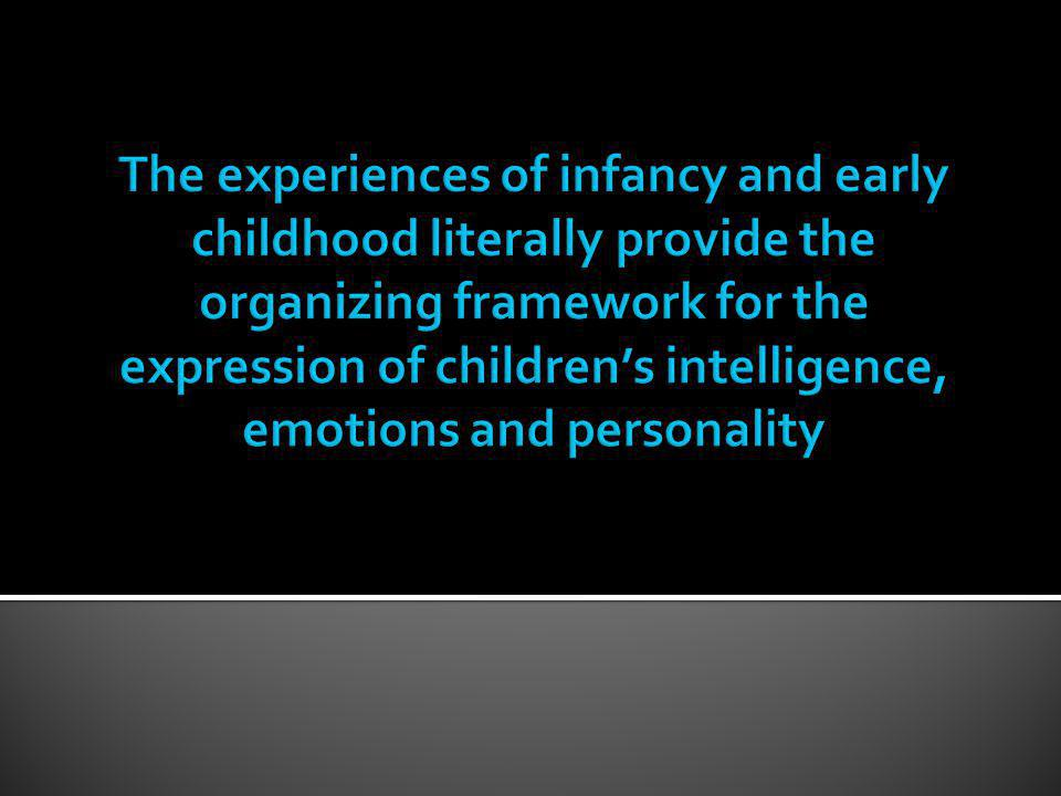The experiences of infancy and early childhood literally provide the organizing framework for the expression of children's intelligence, emotions and personality