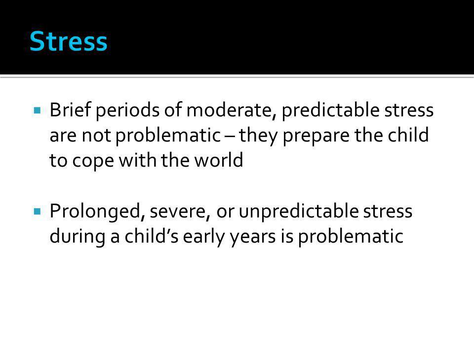 Stress Brief periods of moderate, predictable stress are not problematic – they prepare the child to cope with the world.