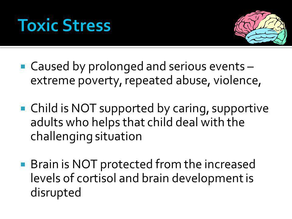 Toxic Stress Caused by prolonged and serious events – extreme poverty, repeated abuse, violence,