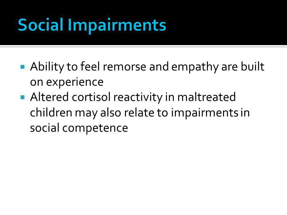 Social Impairments Ability to feel remorse and empathy are built on experience.