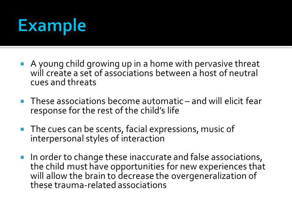 Example A young child growing up in a home with pervasive threat will create a set of associations between a host of neutral cues and threats.