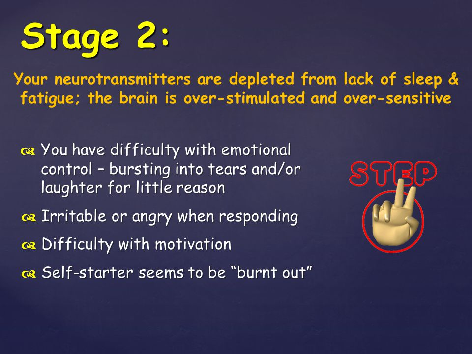 Stage 2: Your neurotransmitters are depleted from lack of sleep & fatigue; the brain is over-stimulated and over-sensitive.