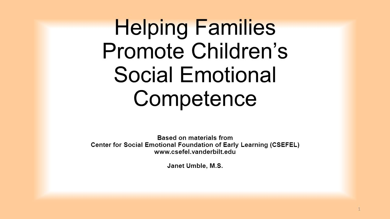 Helping Families Promote Children's Social Emotional Competence Based on materials from Center for Social Emotional Foundation of Early Learning (CSEFEL) www.csefel.vanderbilt.edu Janet Umble, M.S.