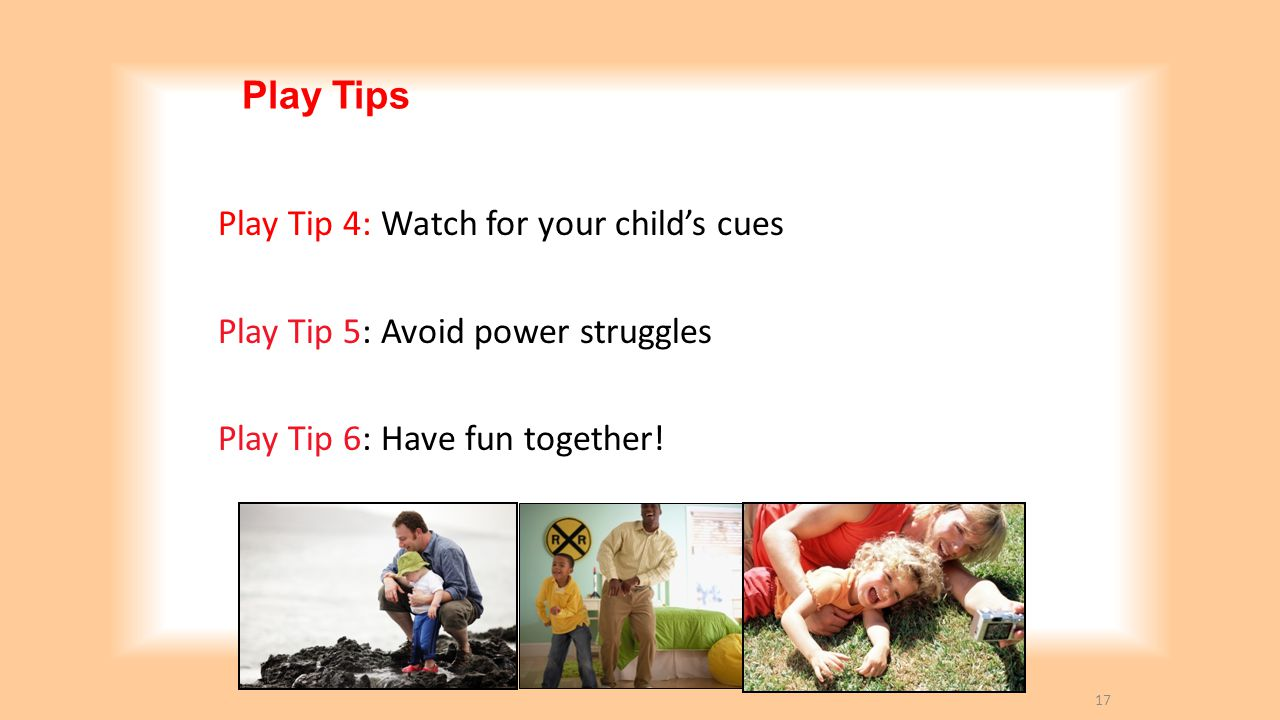Play Tips Play Tip 4: Watch for your child's cues
