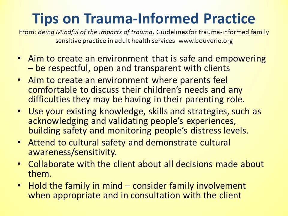 Tips on Trauma-Informed Practice From: Being Mindful of the impacts of trauma, Guidelines for trauma-informed family sensitive practice in adult health services www.bouverie.org