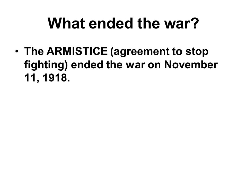 What ended the war The ARMISTICE (agreement to stop fighting) ended the war on November 11, 1918.