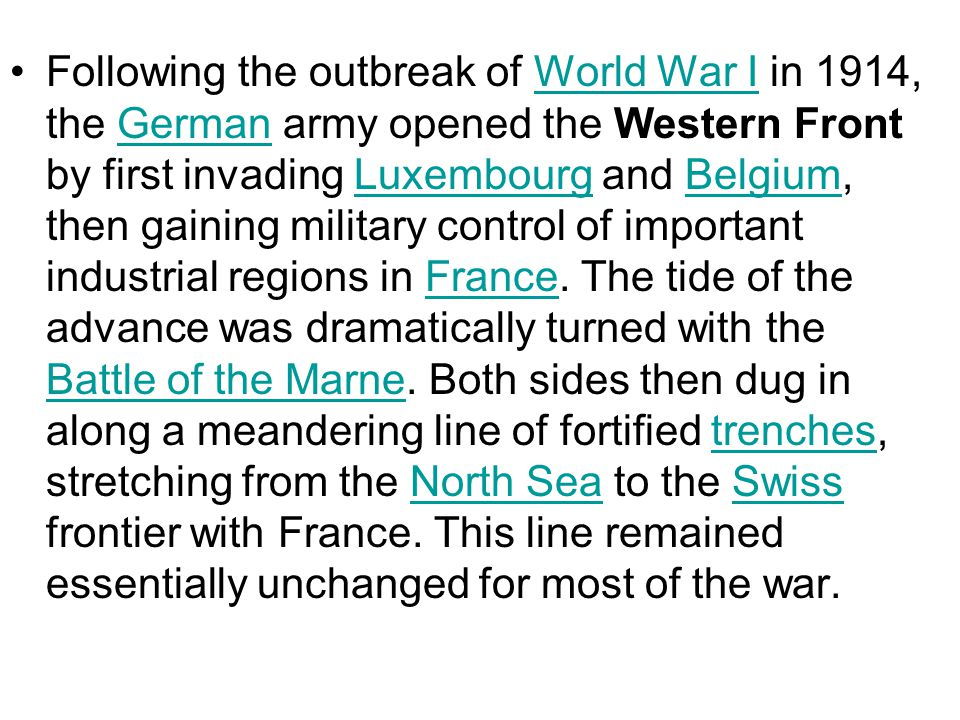 Following the outbreak of World War I in 1914, the German army opened the Western Front by first invading Luxembourg and Belgium, then gaining military control of important industrial regions in France.