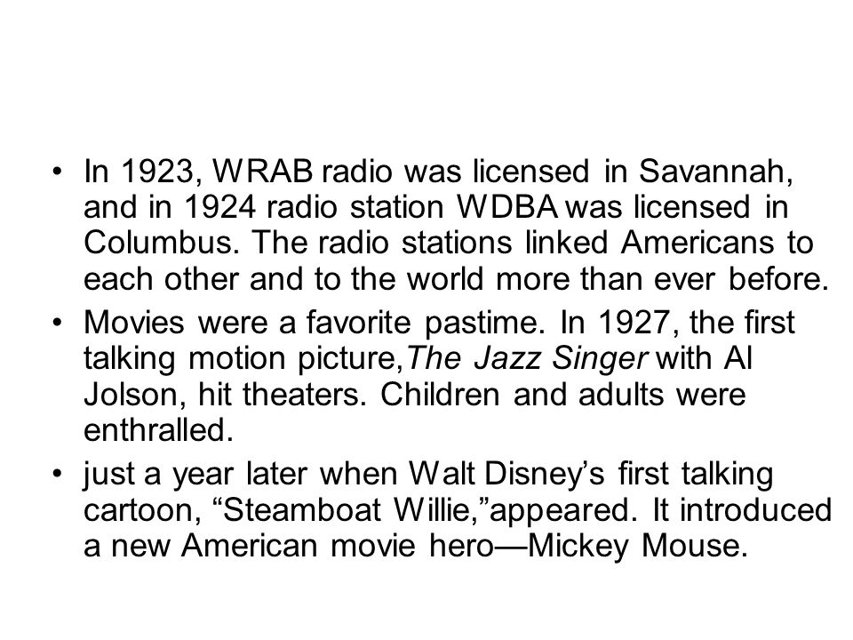 In 1923, WRAB radio was licensed in Savannah, and in 1924 radio station WDBA was licensed in Columbus. The radio stations linked Americans to each other and to the world more than ever before.