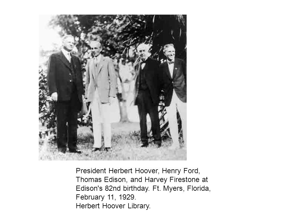 President Herbert Hoover, Henry Ford, Thomas Edison, and Harvey Firestone at Edison s 82nd birthday.