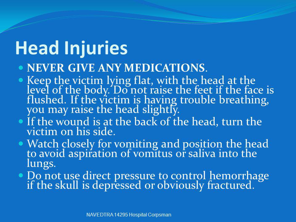 Head Injuries NEVER GIVE ANY MEDICATIONS.