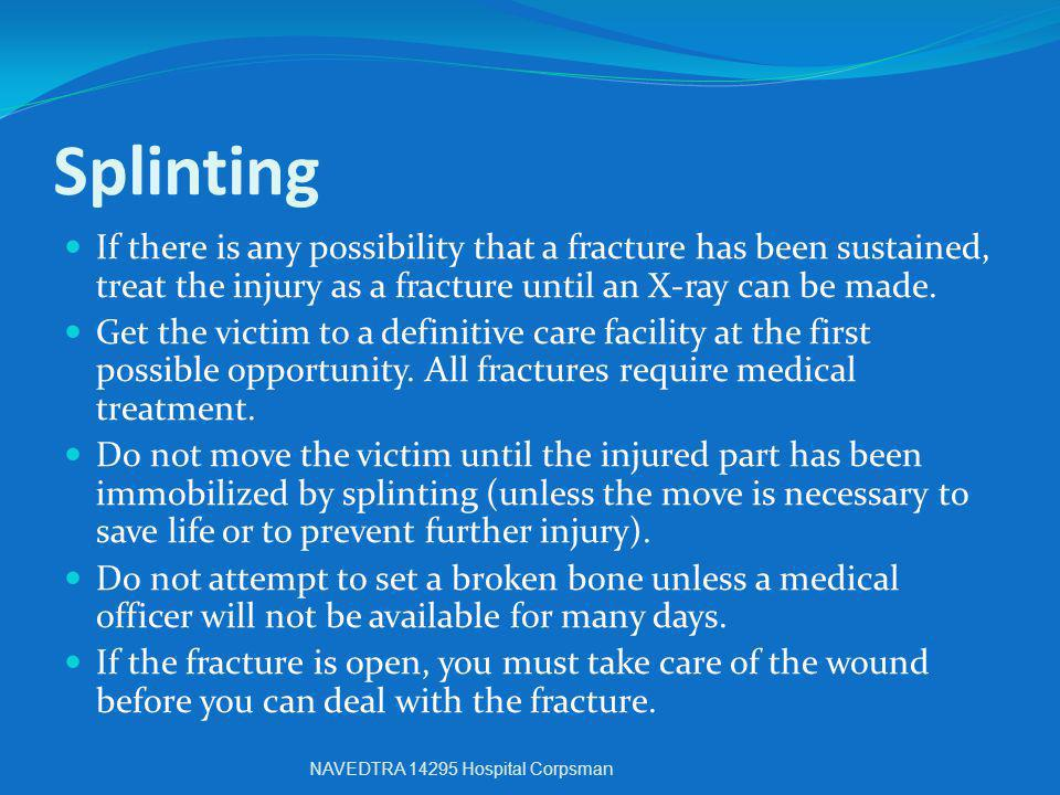 Splinting If there is any possibility that a fracture has been sustained, treat the injury as a fracture until an X-ray can be made.