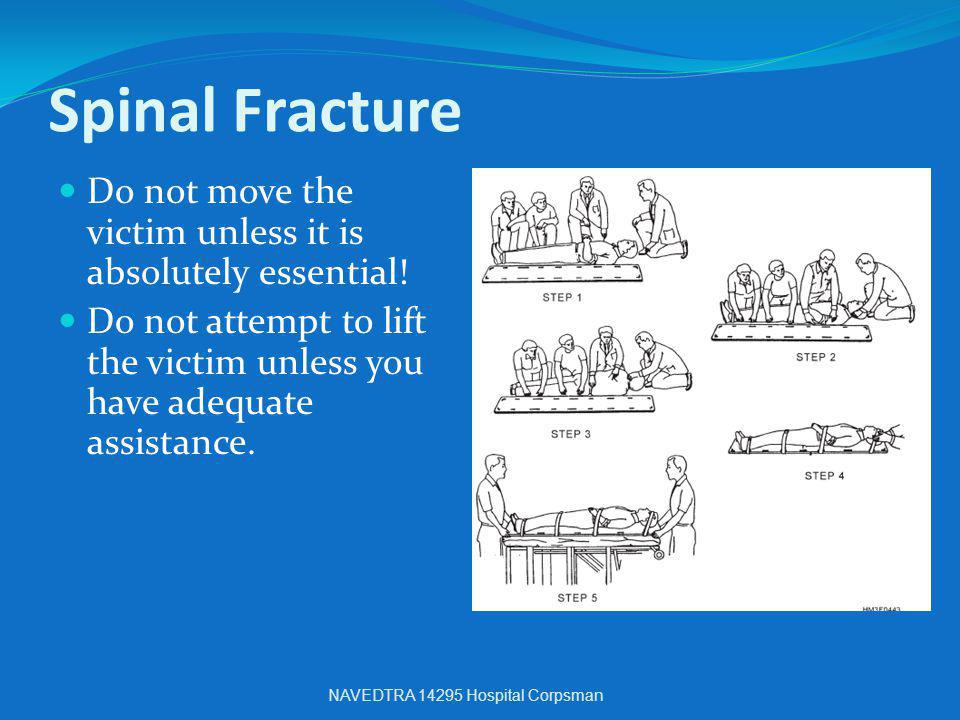 Spinal Fracture Do not move the victim unless it is absolutely essential! Do not attempt to lift the victim unless you have adequate assistance.