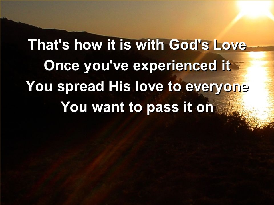 That s how it is with God s Love Once you ve experienced it