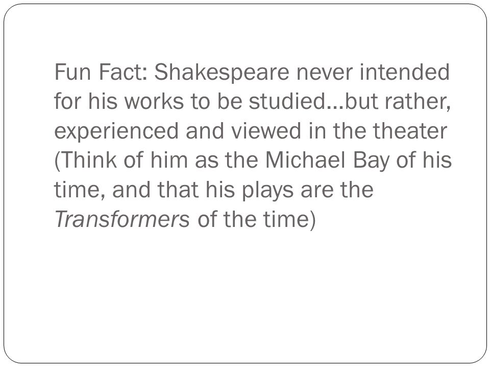 Fun Fact: Shakespeare never intended for his works to be studied…but rather, experienced and viewed in the theater (Think of him as the Michael Bay of his time, and that his plays are the Transformers of the time)