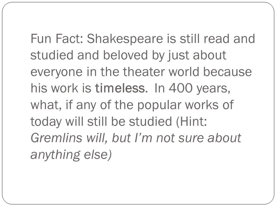 Fun Fact: Shakespeare is still read and studied and beloved by just about everyone in the theater world because his work is timeless.