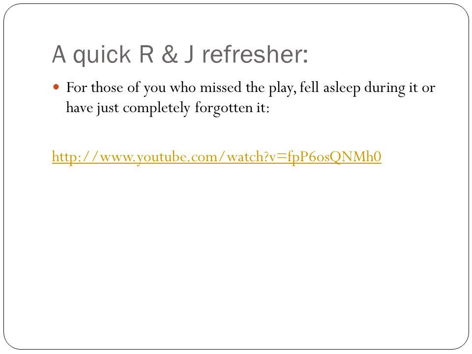 A quick R & J refresher: For those of you who missed the play, fell asleep during it or have just completely forgotten it: