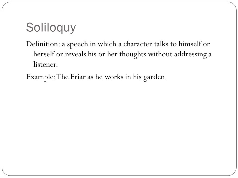 Soliloquy Definition: a speech in which a character talks to himself or herself or reveals his or her thoughts without addressing a listener.