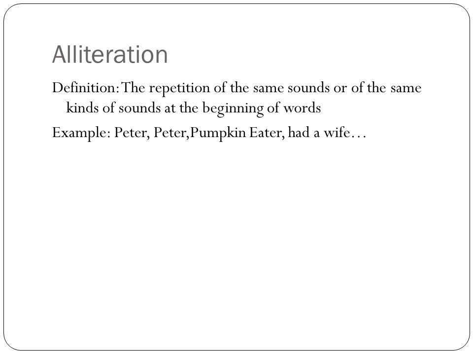 Alliteration Definition: The repetition of the same sounds or of the same kinds of sounds at the beginning of words.
