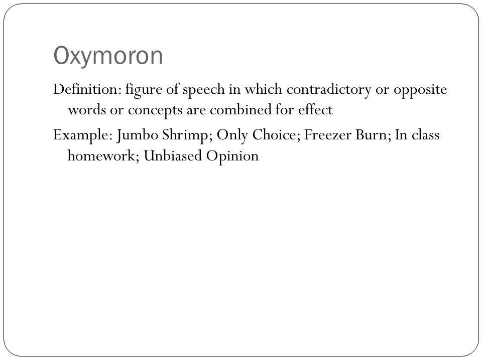 Oxymoron Definition: figure of speech in which contradictory or opposite words or concepts are combined for effect.