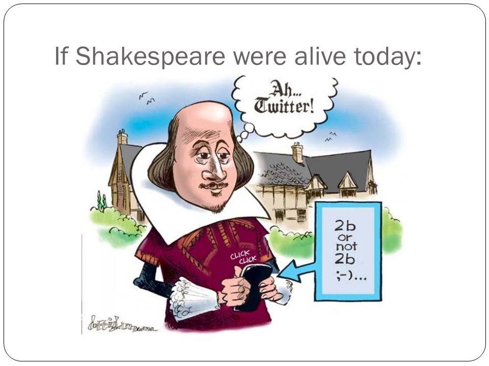 If Shakespeare were alive today: