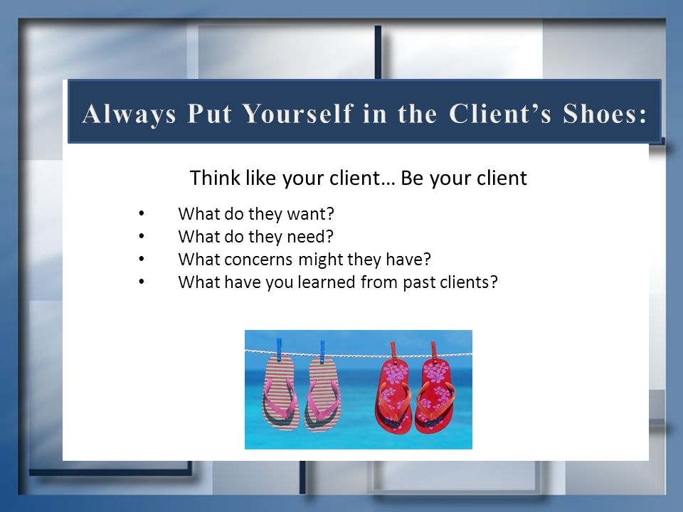 Think like your client… Be your client