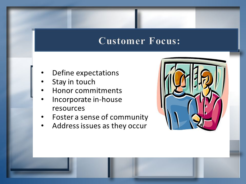 Customer Focus: Define expectations Stay in touch Honor commitments