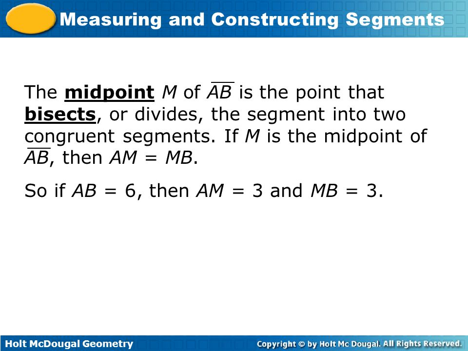 The midpoint M of AB is the point that bisects, or divides, the segment into two congruent segments. If M is the midpoint of AB, then AM = MB.