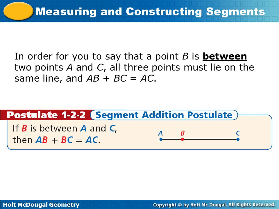 In order for you to say that a point B is between two points A and C, all three points must lie on the same line, and AB + BC = AC.