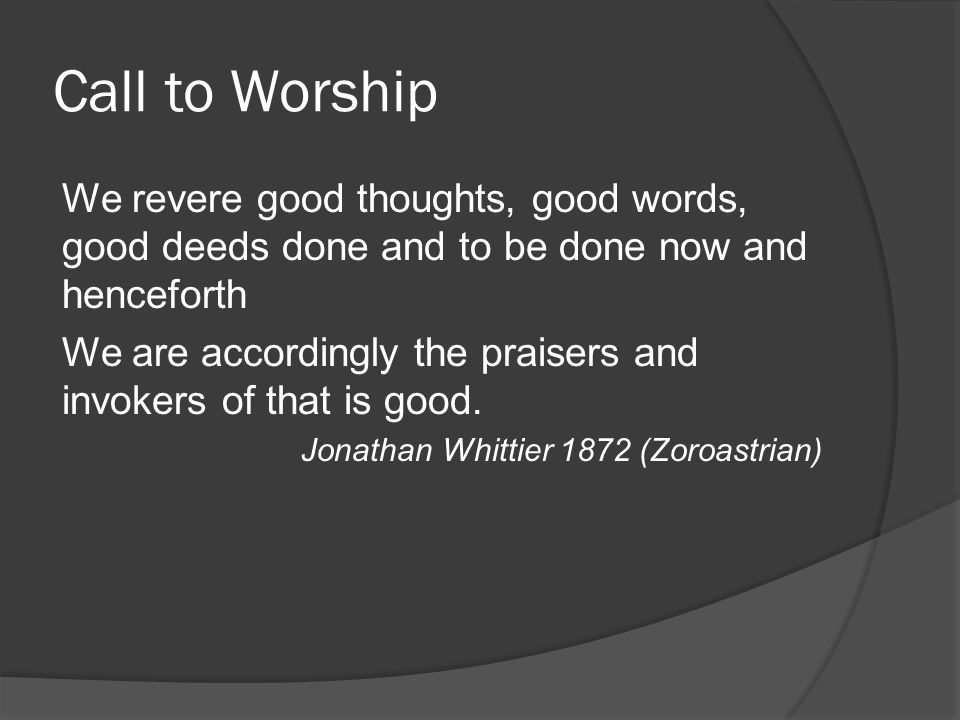 Call to Worship We revere good thoughts, good words, good deeds done and to be done now and henceforth.