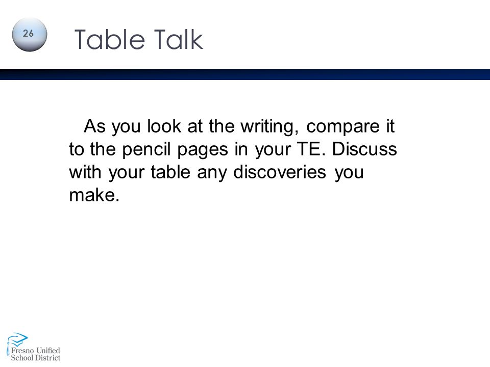 Table Talk As you look at the writing, compare it to the pencil pages in your TE. Discuss with your table any discoveries you make.